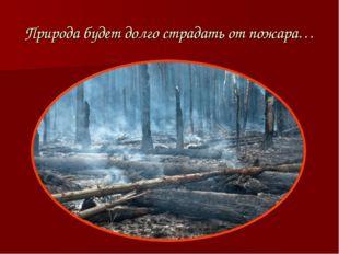 Природа будет долго страдать от пожара…
