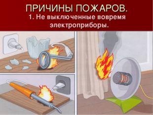 ПРИЧИНЫ ПОЖАРОВ. 1. Не выключенные вовремя электроприборы.