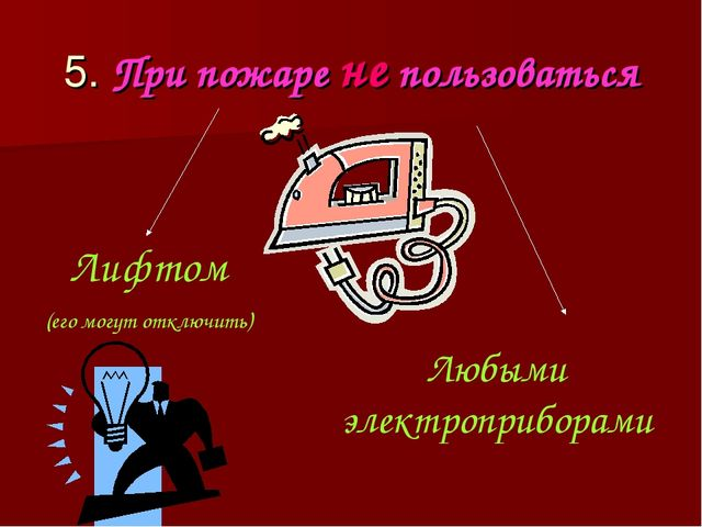 5. При пожаре не пользоваться Лифтом (его могут отключить) Любыми электроприб...