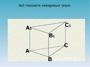 №2 Назовите невидимые грани. A B B1 A1 C C1