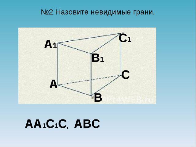 №2 Назовите невидимые грани. A B B1 A1 C C1 AA1C1C, ABC