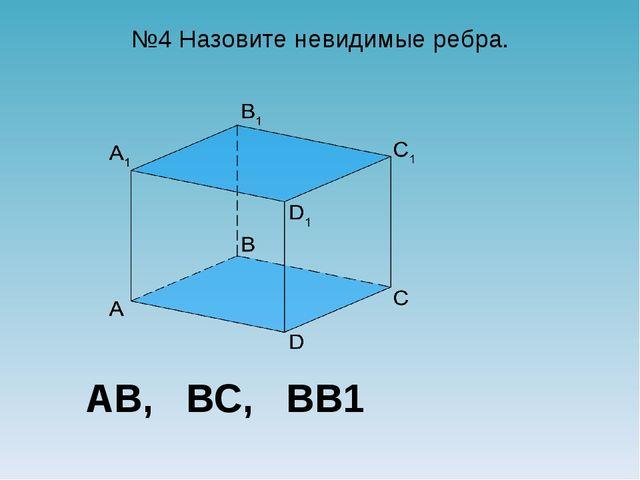 №4 Назовите невидимые ребра. AB, BC, BB1