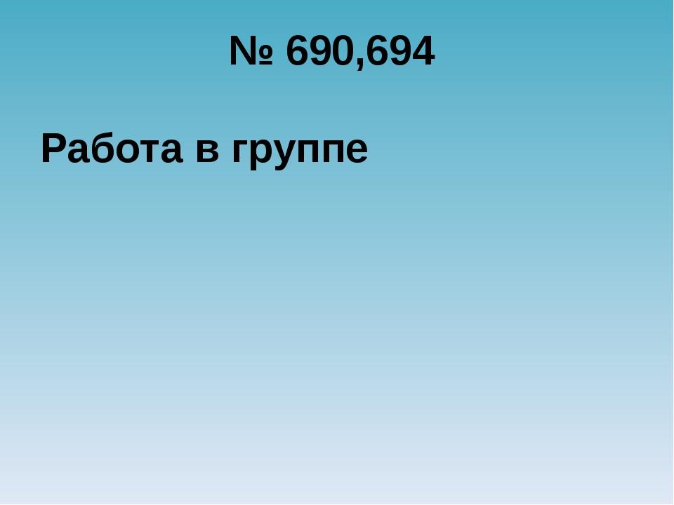 № 690,694 Работа в группе