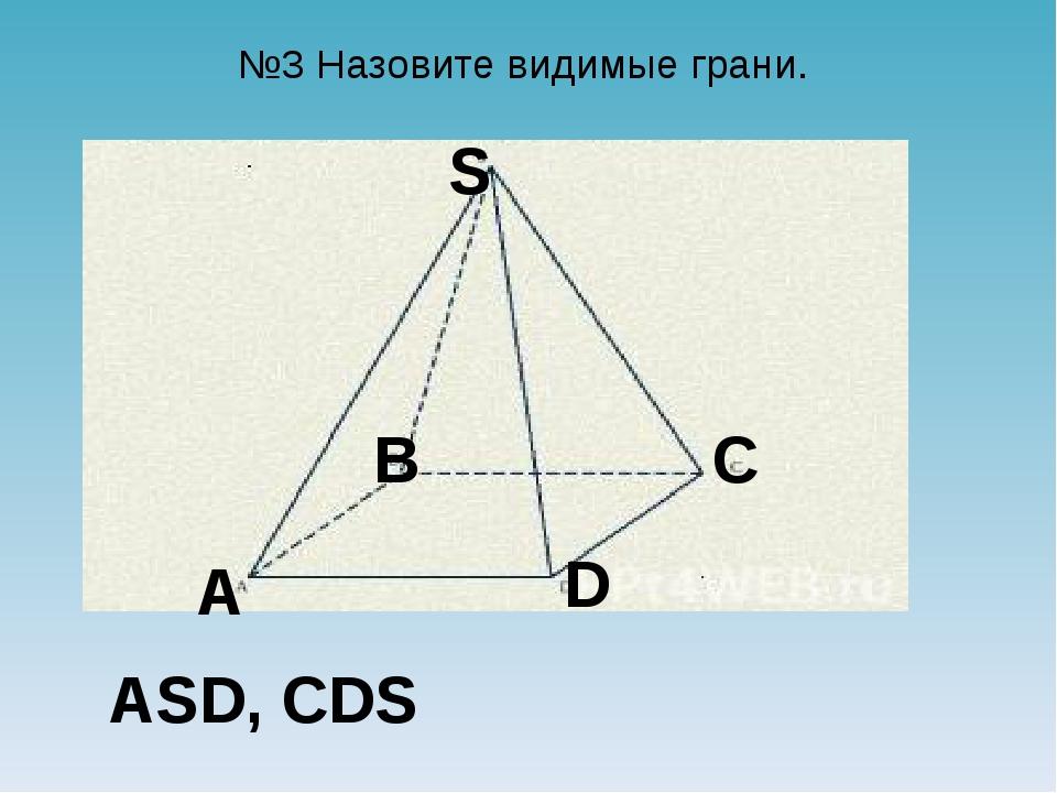 №3 Назовите видимые грани. A B C D S ASD, CDS