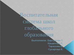 Воспитательная система школ глобального образования Выполнили: Барсукова Т. К