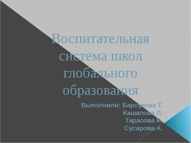 Воспитательная система школ глобального образования Выполнили: Барсукова Т. К...