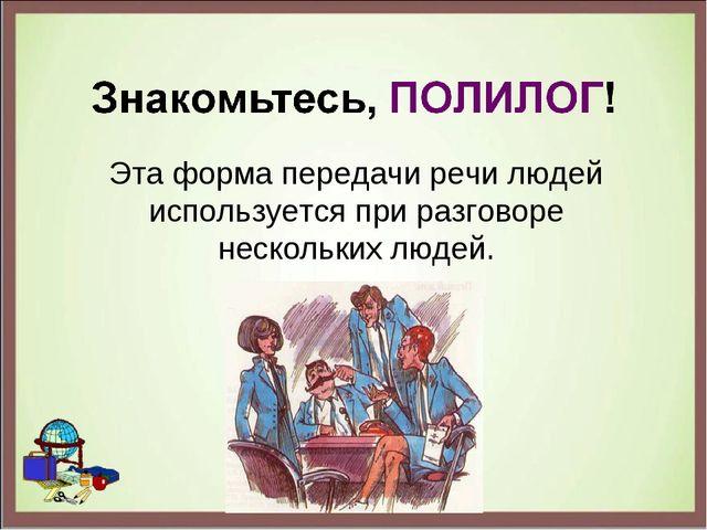 Эта форма передачи речи людей используется при разговоре нескольких людей.