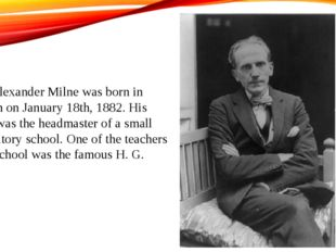 Alan Alexander Milne was born in London on January 18th, 1882. His father was