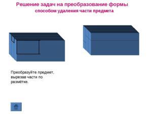 Решение задач на преобразование формы способом удаления части предмета Преобр