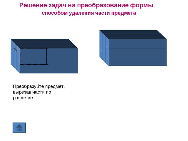 Решение задач на преобразование формы способом удаления части предмета Преобр...