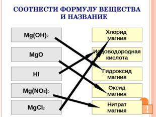 СООТНЕСТИ ФОРМУЛУ ВЕЩЕСТВА И НАЗВАНИЕ Mg(OH)2 MgO HI Mg(NO3)2 MgCl2 Хлорид ма