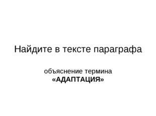 Найдите в тексте параграфа объяснение термина «АДАПТАЦИЯ»