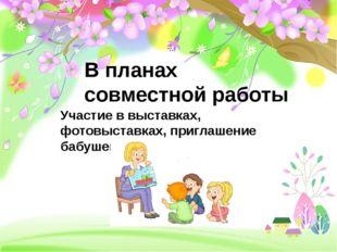Участие в выставках, фотовыставках, приглашение бабушек и др. В планах совмес