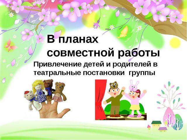 Привлечение детей и родителей в театральные постановки группы (ДОУ) В планах...
