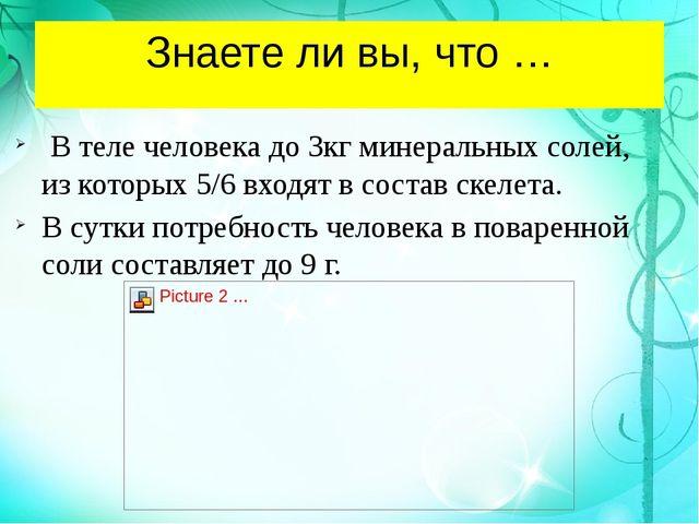 Знаете ли вы, что … В теле человека до 3кг минеральных солей, из которых 5/6...