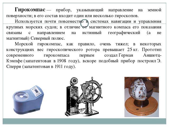 Гирокомпас— прибор, указывающий направление на земной поверхности; в его со...