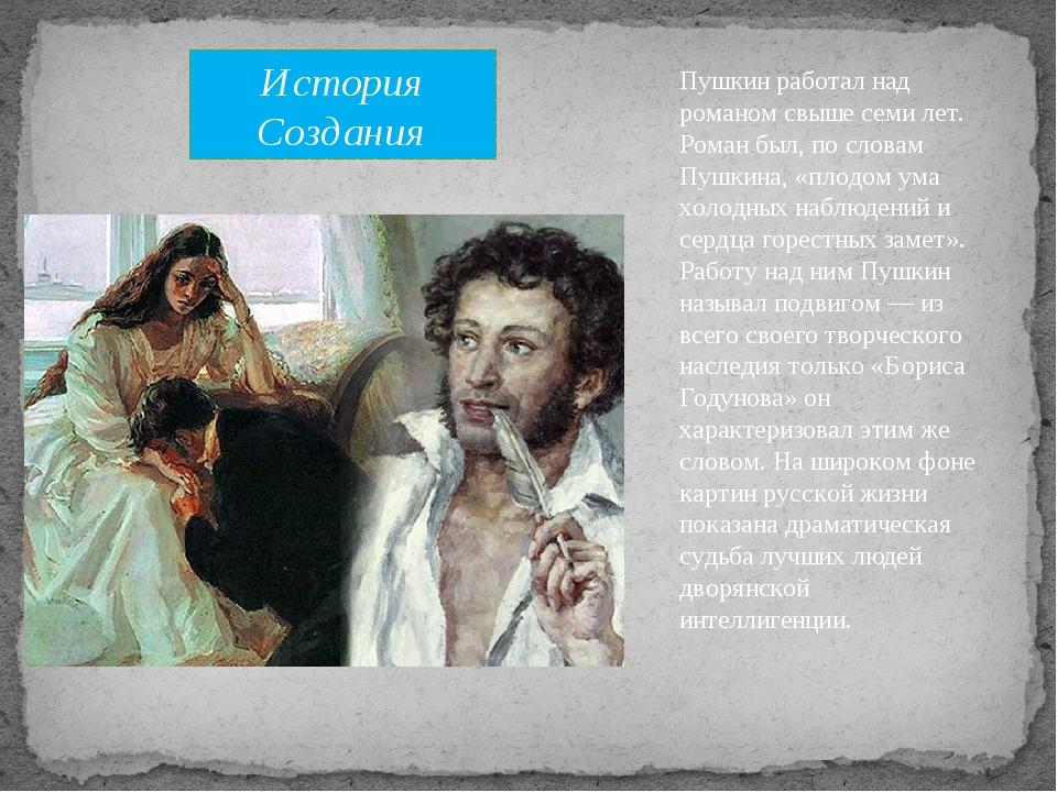 Пушкин работал над романом свыше семи лет. Роман был, по словам Пушкина, «пло...