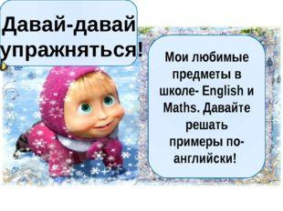 Мои любимые предметы в школе- English и Maths. Давайте решать примеры по-анг
