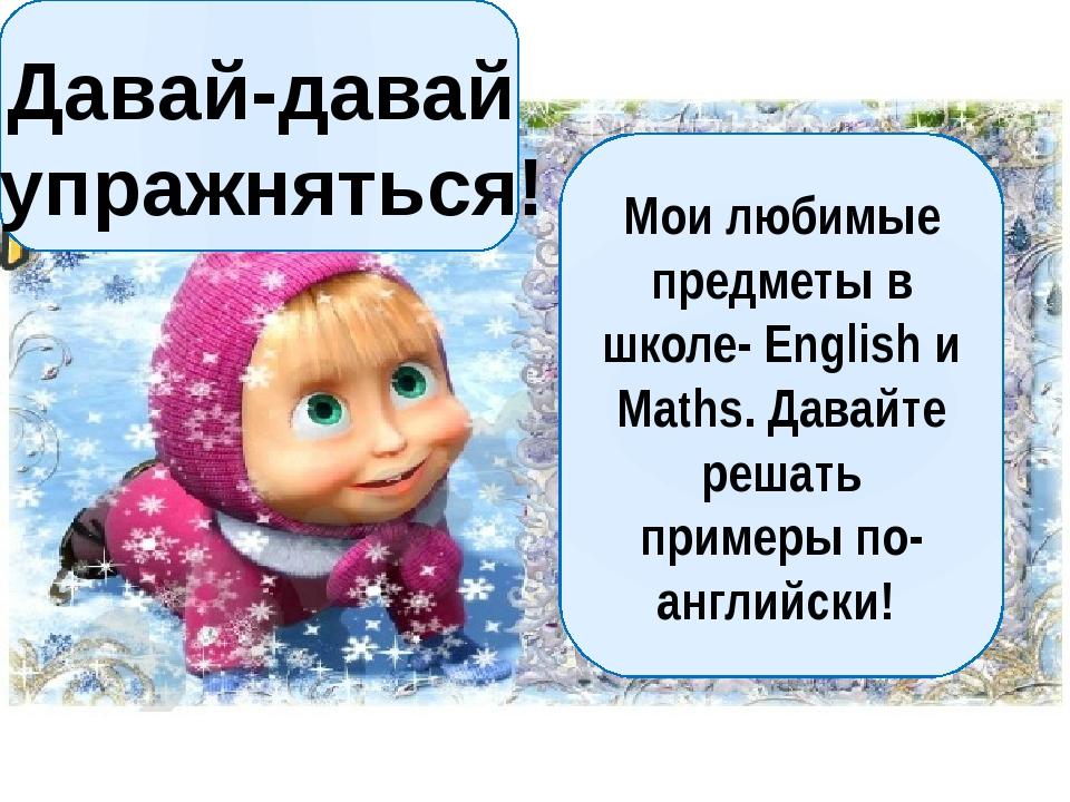 Мои любимые предметы в школе- English и Maths. Давайте решать примеры по-анг...