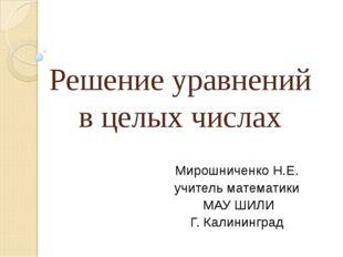 Решение уравнений в целых числах Мирошниченко Н.Е. учитель математики МАУ ШИЛ