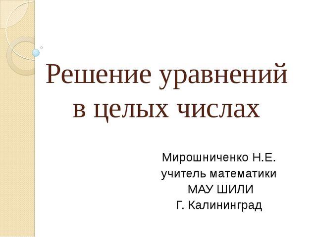 Решение уравнений в целых числах Мирошниченко Н.Е. учитель математики МАУ ШИЛ...