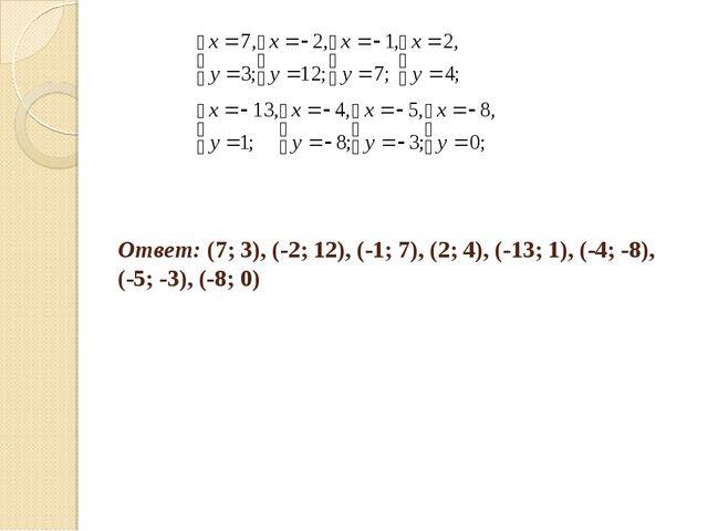 Ответ: (7; 3), (-2; 12), (-1; 7), (2; 4), (-13; 1), (-4; -8), (-5; -3), (-8; 0)