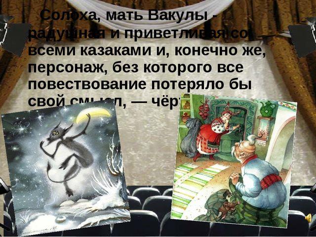 Солоха, мать Вакулы - радушная и приветливая со всеми казаками и, конечно же...