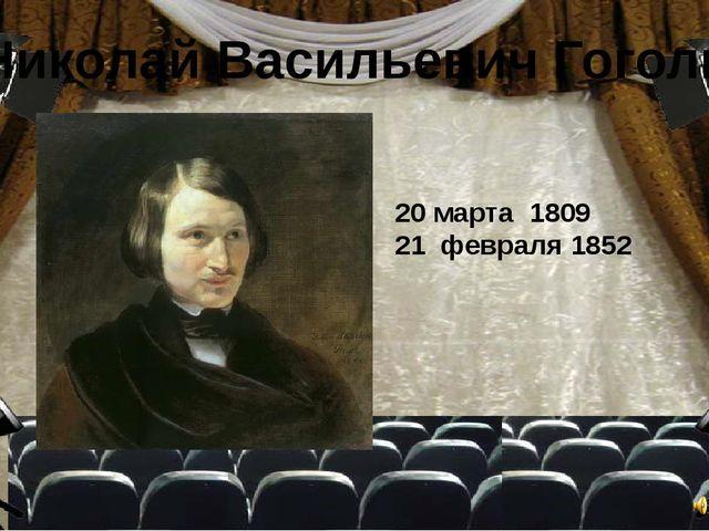 Николай Васильевич Гоголь 20 марта 1809 21 февраля 1852