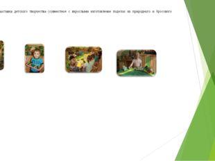 13. Выставка детского творчества (совместное с взрослыми изготовление поделок