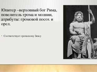 Юпитер –верховный бог Рима, повелитель грома и молнии, атрибуты: громовой пос
