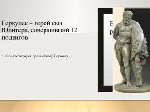 Геркулес – герой сын Юпитера, совершивший 12 подвигов Соответствует греческом