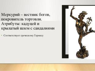 Меркурий – вестник богов, покровитель торговли. Атрибуты: кадуцей и крылатый