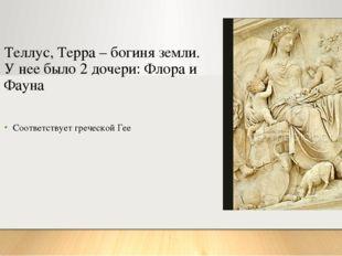 Теллус, Терра – богиня земли. У нее было 2 дочери: Флора и Фауна Соответствуе