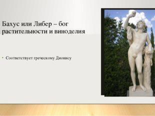 Бахус или Либер – бог растительности и виноделия Соответствует греческому Дио