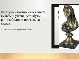 Фортуна – богиня счастливой судьбы и удачи. Атрибуты: рог изобилия и повязка