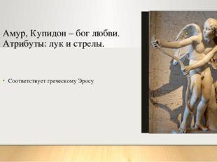 Амур, Купидон – бог любви. Атрибуты: лук и стрелы. Соответствует греческому Э