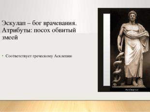 Эскулап – бог врачевания. Атрибуты: посох обвитый змеей Соответствует греческ