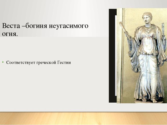 Веста –богиня неугасимого огня. Соответствует греческой Гестии