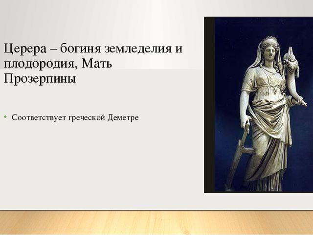 Церера – богиня земледелия и плодородия, Мать Прозерпины Соответствует гречес...