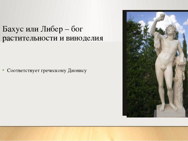 Бахус или Либер – бог растительности и виноделия Соответствует греческому Дио...