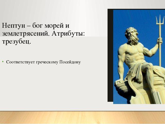 Нептун – бог морей и землетрясений. Атрибуты: трезубец. Соответствует греческ...