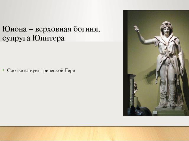 Юнона – верховная богиня, супруга Юпитера Соответствует греческой Гере