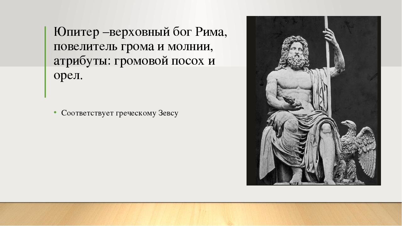 Юпитер –верховный бог Рима, повелитель грома и молнии, атрибуты: громовой пос...