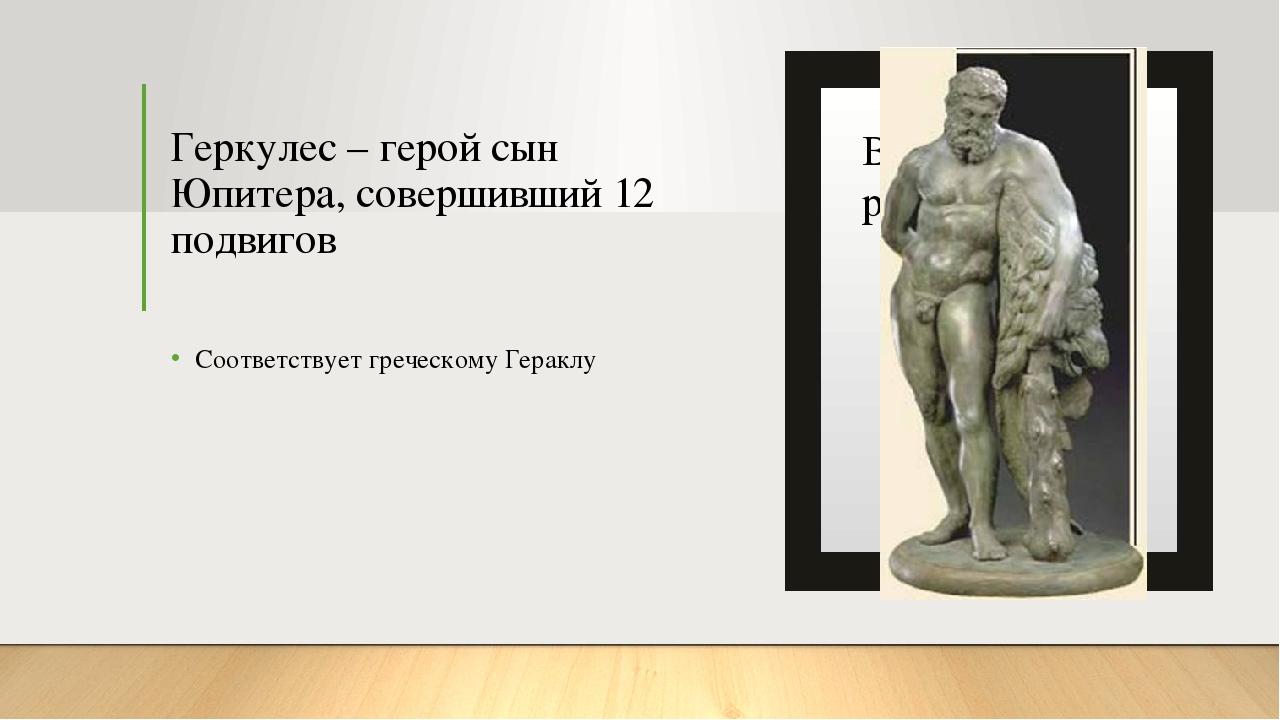 Геркулес – герой сын Юпитера, совершивший 12 подвигов Соответствует греческом...