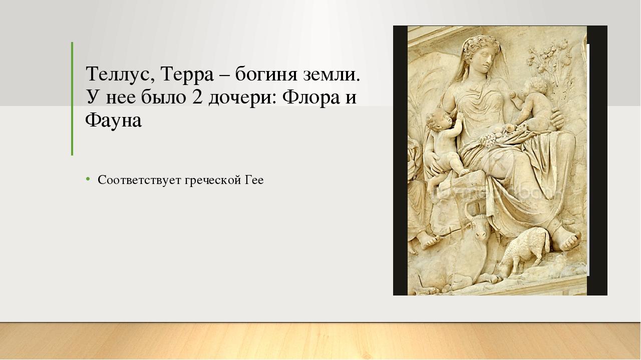 Теллус, Терра – богиня земли. У нее было 2 дочери: Флора и Фауна Соответствуе...