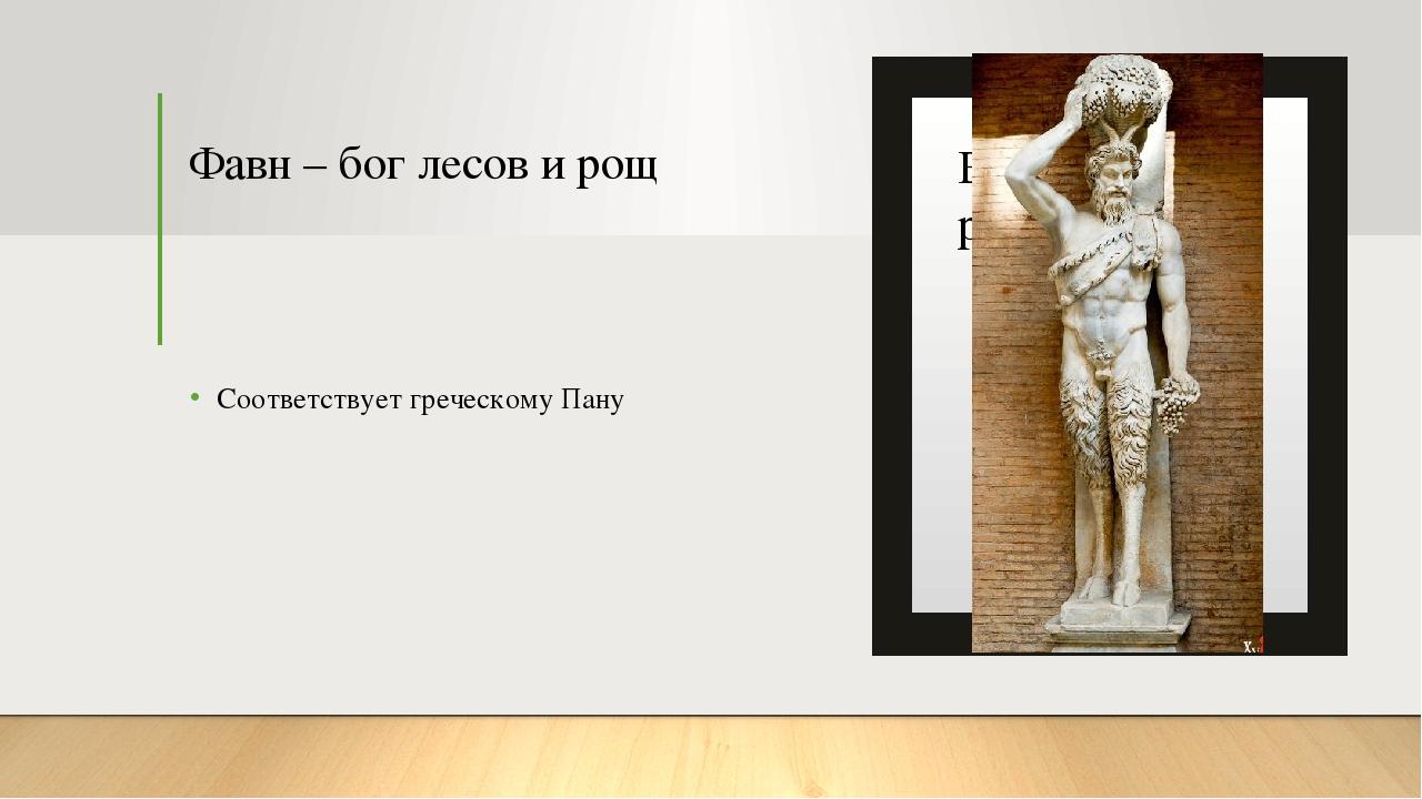 Фавн – бог лесов и рощ Соответствует греческому Пану