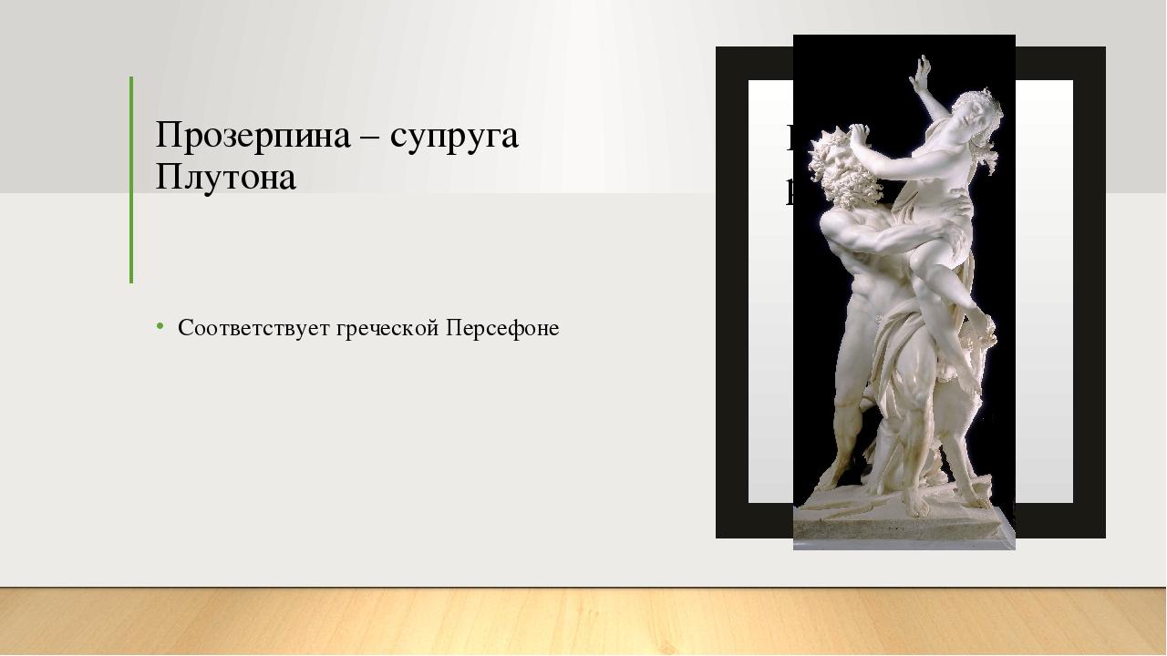 Прозерпина – супруга Плутона Соответствует греческой Персефоне