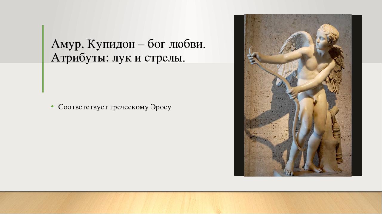 Амур, Купидон – бог любви. Атрибуты: лук и стрелы. Соответствует греческому Э...