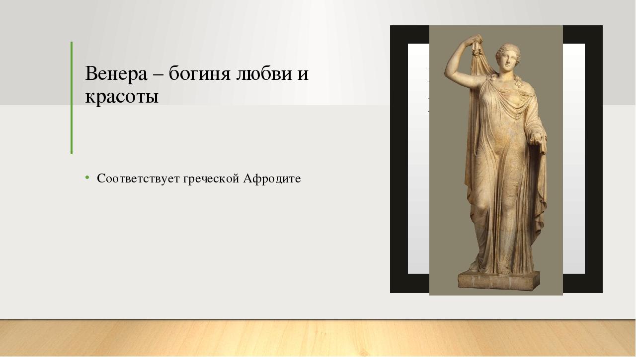 Венера – богиня любви и красоты Соответствует греческой Афродите