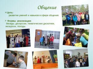 Общение Цель: развитие умений и навыков в сфере общения. Формы реализации: бе